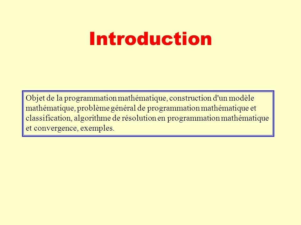 Introduction Objet de la programmation mathématique, construction d un modèle mathématique, problème général de programmation mathématique et classification, algorithme de résolution en programmation mathématique et convergence, exemples.