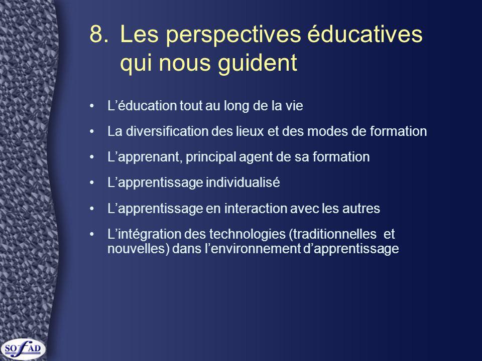 8.Les perspectives éducatives qui nous guident •L'éducation tout au long de la vie •La diversification des lieux et des modes de formation •L'apprenant, principal agent de sa formation •L'apprentissage individualisé •L'apprentissage en interaction avec les autres •L'intégration des technologies (traditionnelles et nouvelles) dans l'environnement d'apprentissage