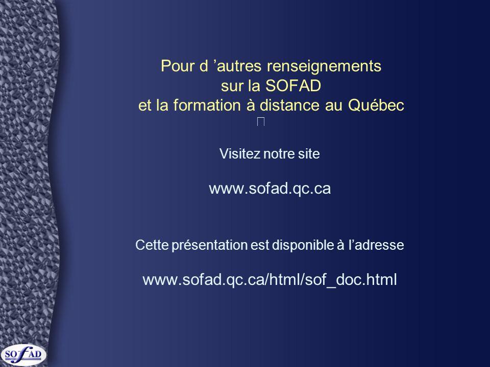 Pour d 'autres renseignements sur la SOFAD et la formation à distance au Québec Visitez notre site www.sofad.qc.ca Cette présentation est disponible à l'adresse www.sofad.qc.ca/html/sof_doc.html