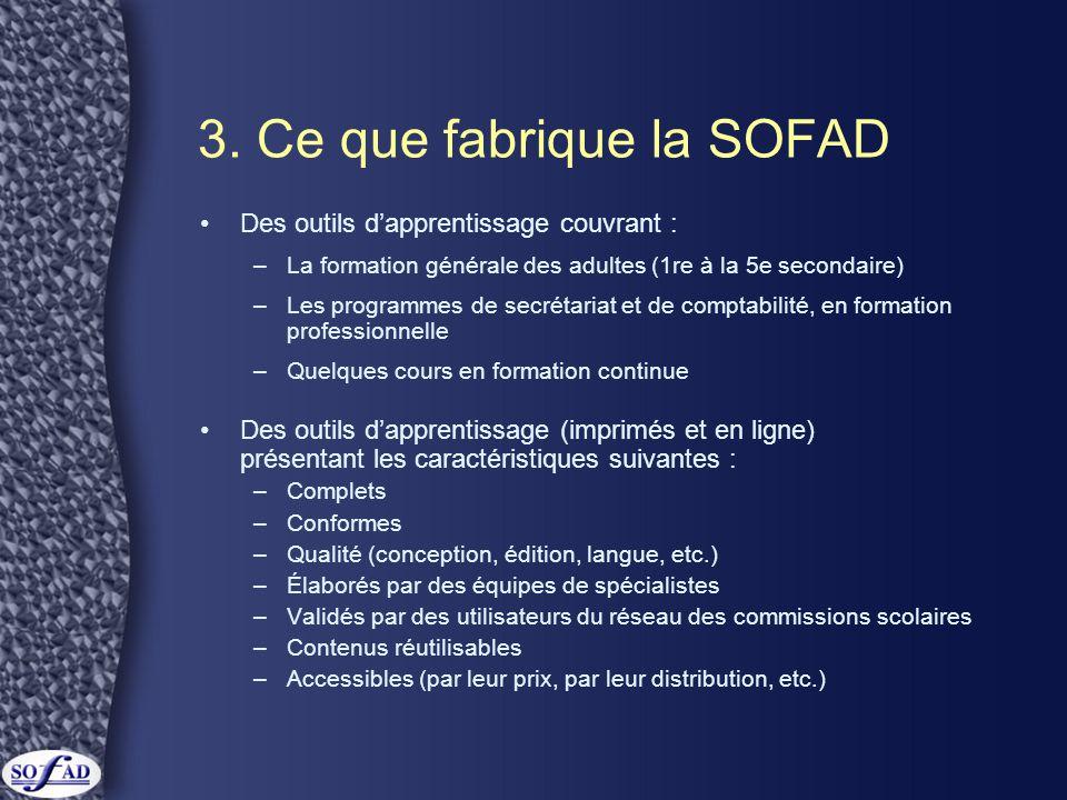 3. Ce que fabrique la SOFAD •Des outils d'apprentissage couvrant : –La formation générale des adultes (1re à la 5e secondaire) –Les programmes de secr