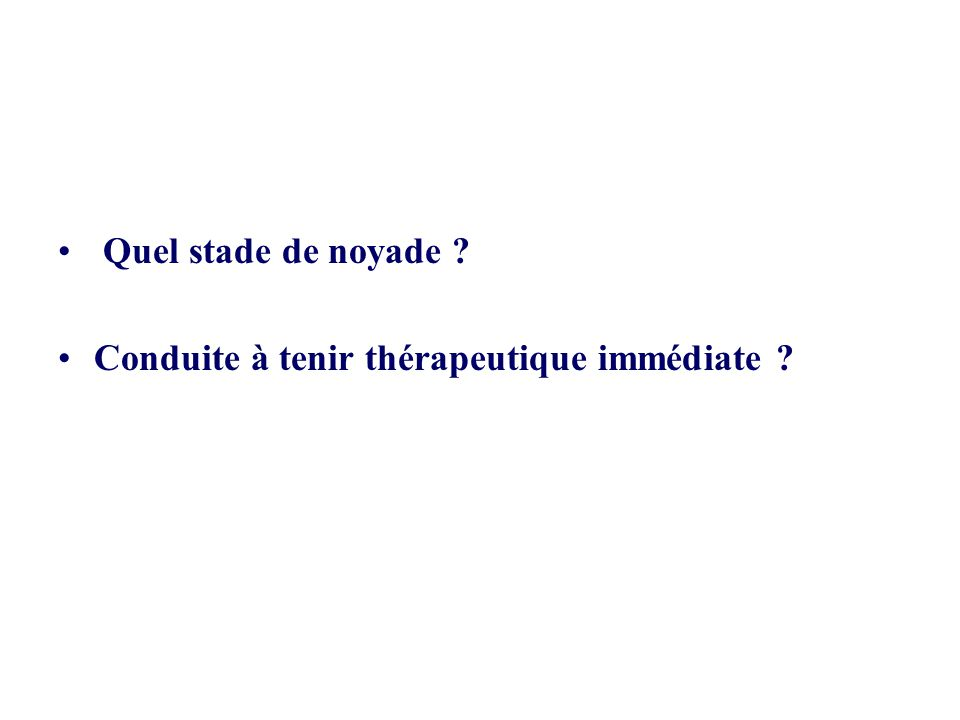 • Quel stade de noyade ? •Conduite à tenir thérapeutique immédiate ?