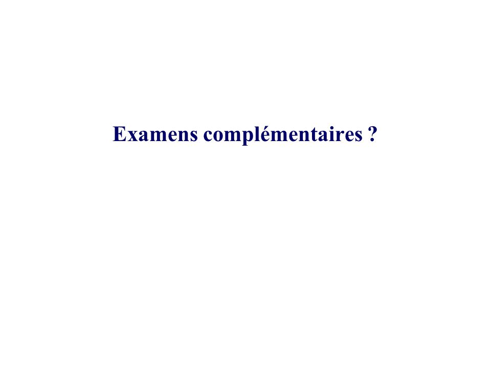 Examens complémentaires ?