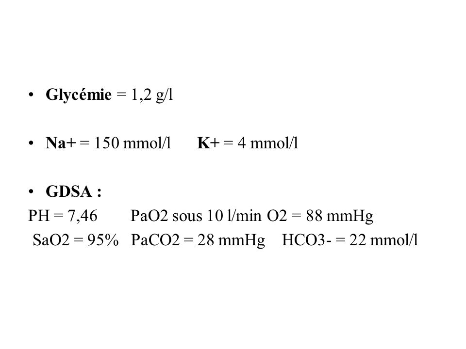 •Glycémie = 1,2 g/l •Na+ = 150 mmol/l K+ = 4 mmol/l •GDSA : PH = 7,46 PaO2 sous 10 l/min O2 = 88 mmHg SaO2 = 95% PaCO2 = 28 mmHg HCO3- = 22 mmol/l