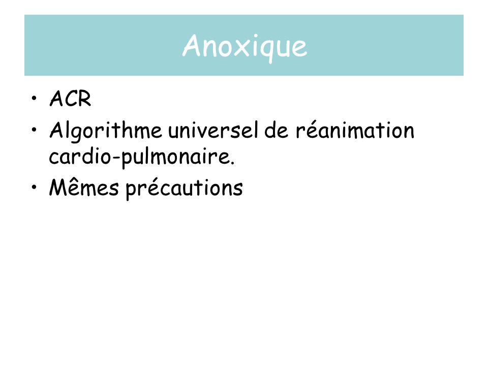 Anoxique •ACR •Algorithme universel de réanimation cardio-pulmonaire. •Mêmes précautions