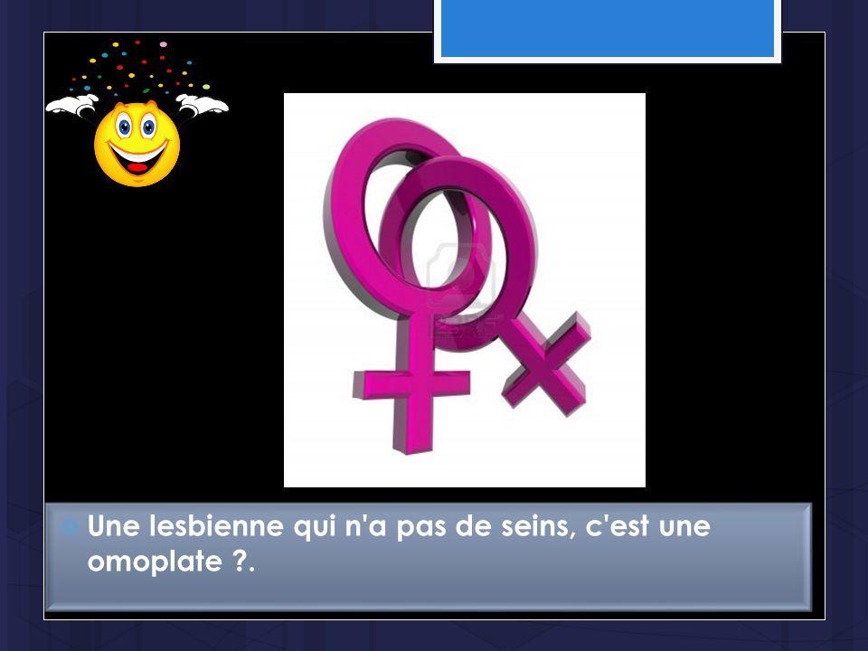  Une lesbienne qui n'a pas de seins, c'est une omoplate ?.