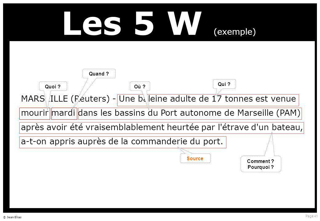 Page 41 © Jean Elias Les 5 W (exemple) MARSEILLE (Reuters) - Une baleine adulte de 17 tonnes est venue mourir mardi dans les bassins du Port autonome de Marseille (PAM) après avoir été vraisemblablement heurtée par l étrave d un bateau, a-t-on appris auprès de la commanderie du port.