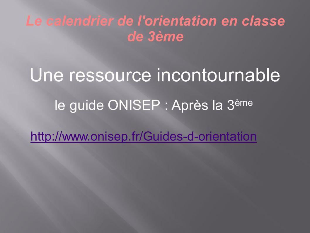 http://www.onisep.fr/Guides-d-orientation Le calendrier de l'orientation en classe de 3ème Une ressource incontournable le guide ONISEP : Après la 3 è
