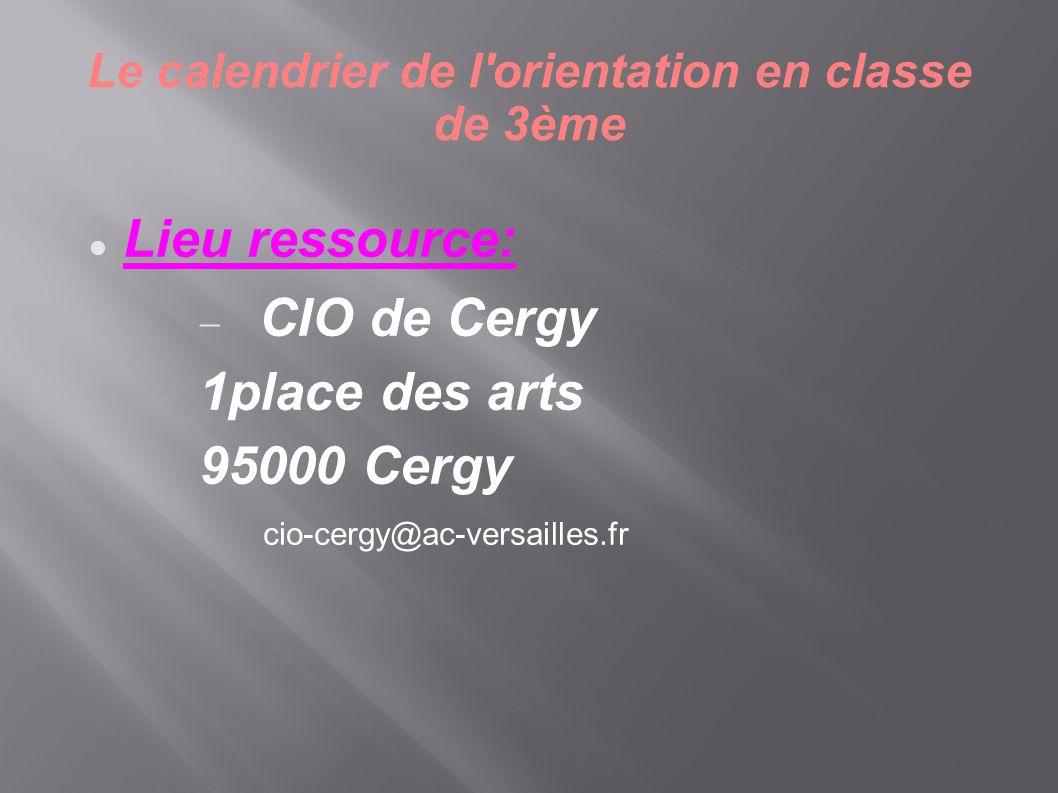 Le calendrier de l'orientation en classe de 3ème  Lieu ressource:  CIO de Cergy 1place des arts 95000 Cergy cio-cergy@ac-versailles.fr