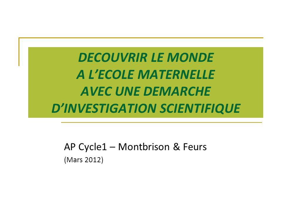 DECOUVRIR LE MONDE A L'ECOLE MATERNELLE AVEC UNE DEMARCHE D'INVESTIGATION SCIENTIFIQUE AP Cycle1 – Montbrison & Feurs (Mars 2012)