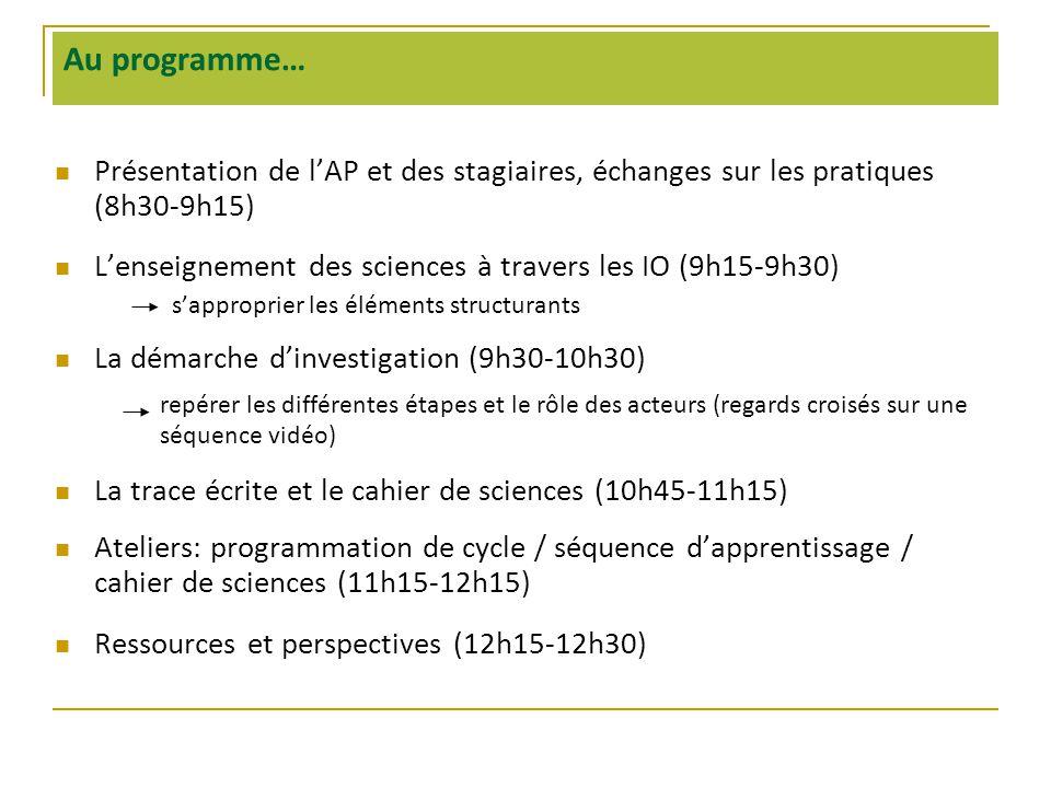 Au programme…  Présentation de l'AP et des stagiaires, échanges sur les pratiques (8h30-9h15)  L'enseignement des sciences à travers les IO (9h15-9h30) s'approprier les éléments structurants  La démarche d'investigation (9h30-10h30) repérer les différentes étapes et le rôle des acteurs (regards croisés sur une séquence vidéo)  La trace écrite et le cahier de sciences (10h45-11h15)  Ateliers: programmation de cycle / séquence d'apprentissage / cahier de sciences (11h15-12h15)  Ressources et perspectives (12h15-12h30)
