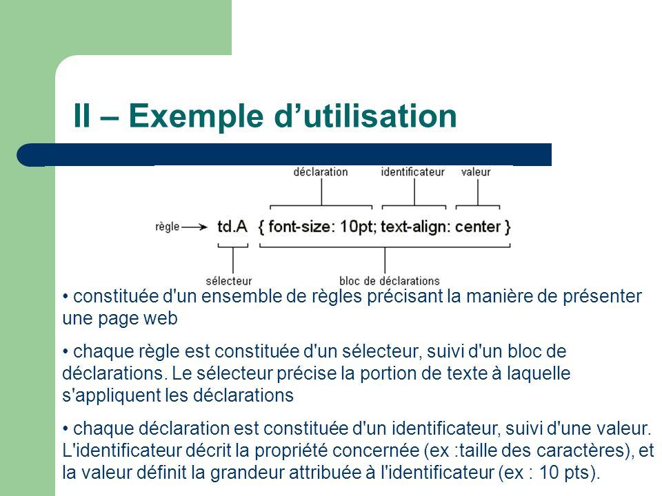 II – Exemple d'utilisation • constituée d un ensemble de règles précisant la manière de présenter une page web • chaque règle est constituée d un sélecteur, suivi d un bloc de déclarations.