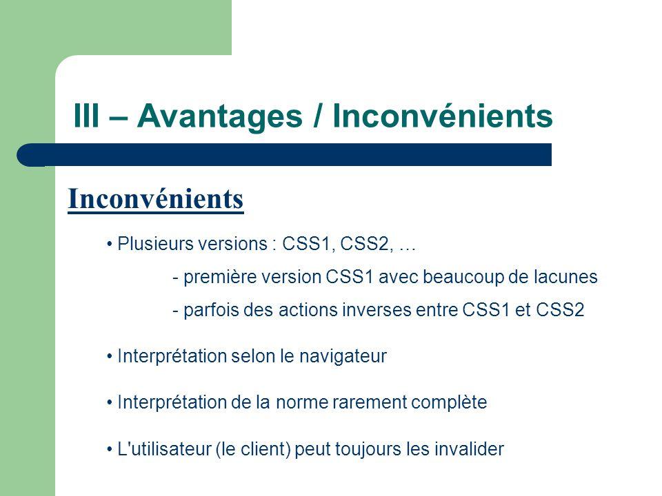 III – Avantages / Inconvénients • Plusieurs versions : CSS1, CSS2, … - première version CSS1 avec beaucoup de lacunes - parfois des actions inverses entre CSS1 et CSS2 • Interprétation selon le navigateur • Interprétation de la norme rarement complète • L utilisateur (le client) peut toujours les invalider Inconvénients