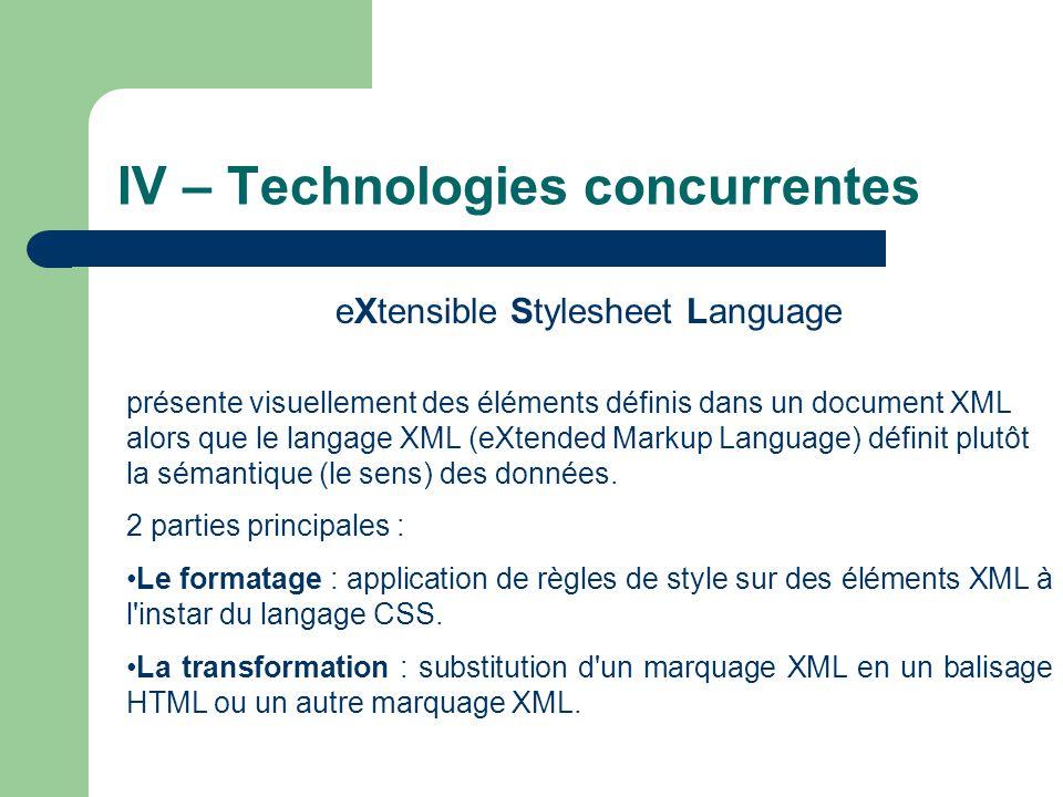 IV – Technologies concurrentes eXtensible Stylesheet Language présente visuellement des éléments définis dans un document XML alors que le langage XML (eXtended Markup Language) définit plutôt la sémantique (le sens) des données.