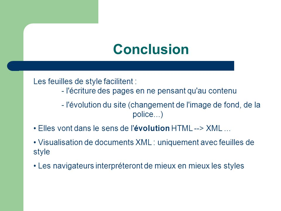 Conclusion Les feuilles de style facilitent : - l écriture des pages en ne pensant qu au contenu - l évolution du site (changement de l image de fond, de la police...) • Elles vont dans le sens de l évolution HTML --> XML...