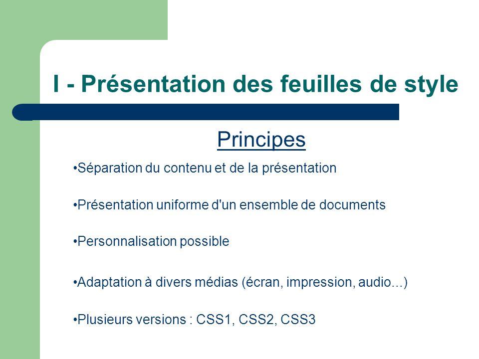 I - Présentation des feuilles de style Principes •Séparation du contenu et de la présentation •Présentation uniforme d un ensemble de documents •Personnalisation possible •Adaptation à divers médias (écran, impression, audio...) •Plusieurs versions : CSS1, CSS2, CSS3