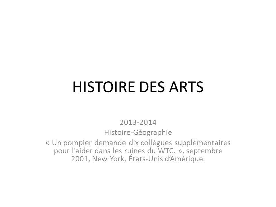 HISTOIRE DES ARTS 2013-2014 Histoire-Géographie « Un pompier demande dix collègues supplémentaires pour l'aider dans les ruines du WTC.