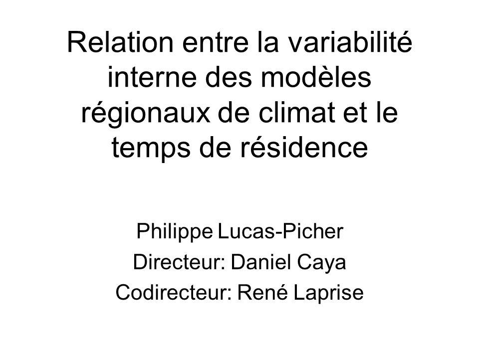 Relation entre la variabilité interne des modèles régionaux de climat et le temps de résidence Philippe Lucas-Picher Directeur: Daniel Caya Codirecteur: René Laprise
