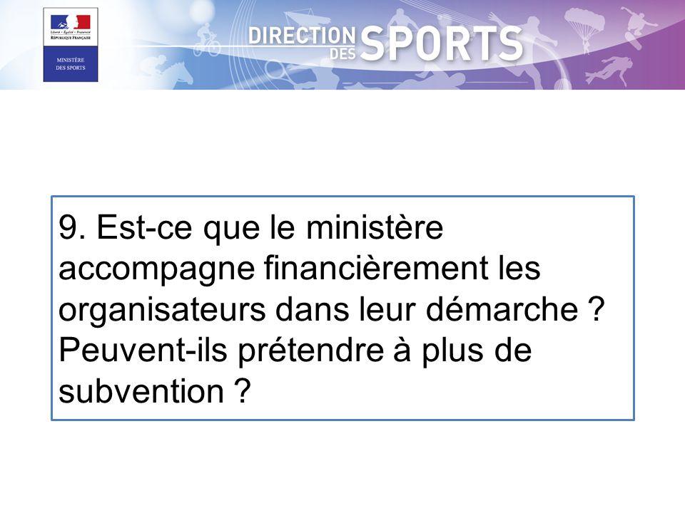 9. Est-ce que le ministère accompagne financièrement les organisateurs dans leur démarche ? Peuvent-ils prétendre à plus de subvention ?
