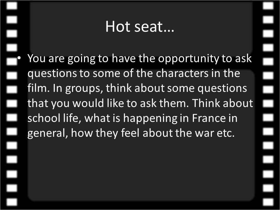 Hot seat… • You are going to have the opportunity to ask questions to some of the characters in the film.