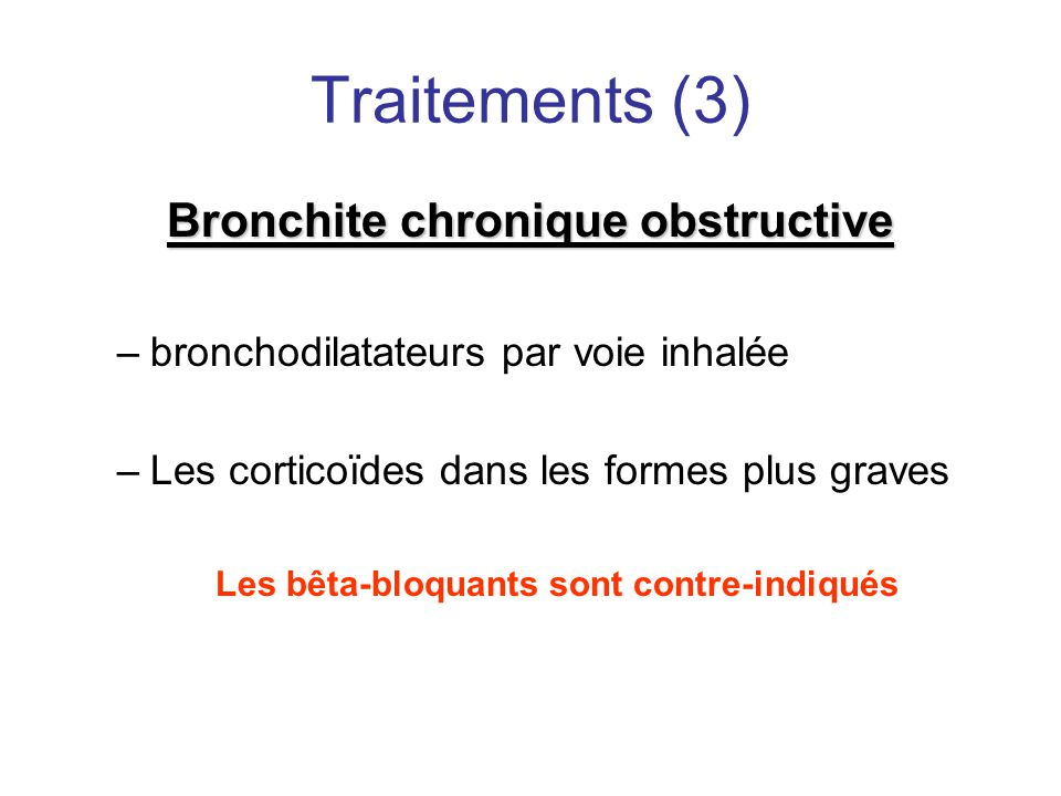 Traitements (3) Bronchite chronique obstructive –bronchodilatateurs par voie inhalée –Les corticoïdes dans les formes plus graves Les bêta-bloquants s