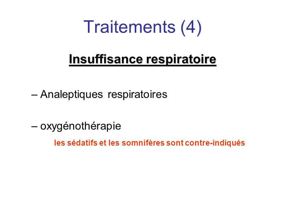 Traitements (4) Insuffisance respiratoire –Analeptiques respiratoires –oxygénothérapie les sédatifs et les somnifères sont contre-indiqués