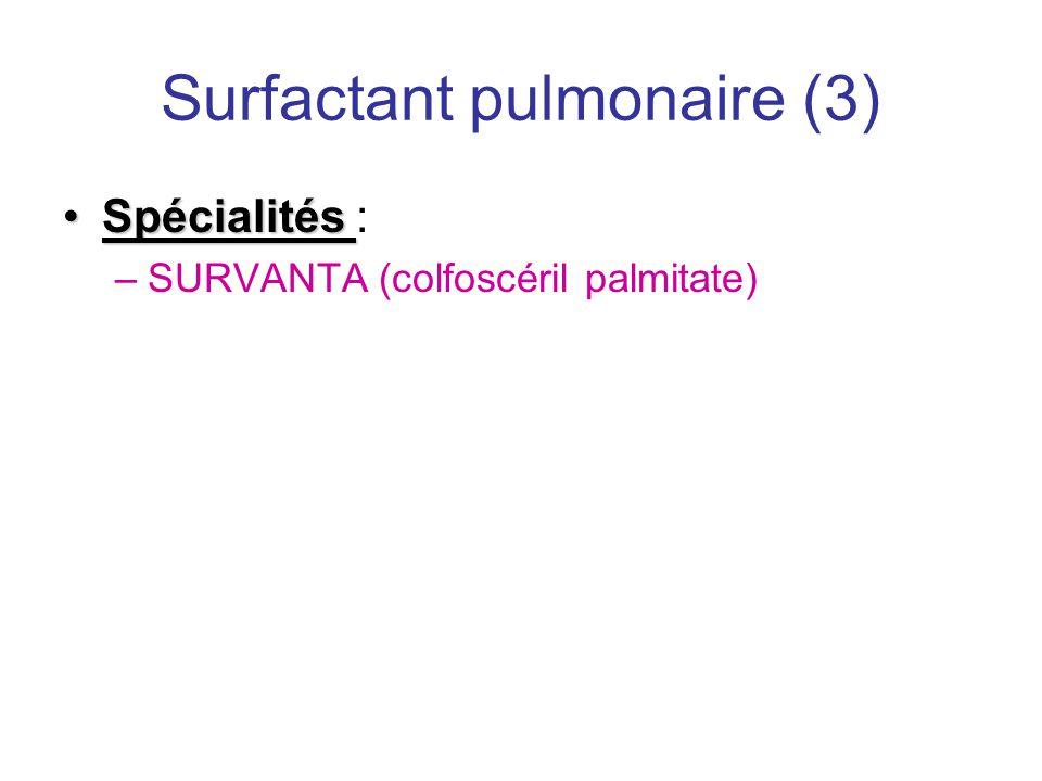 Surfactant pulmonaire (3) •Spécialités •Spécialités : –SURVANTA (colfoscéril palmitate)