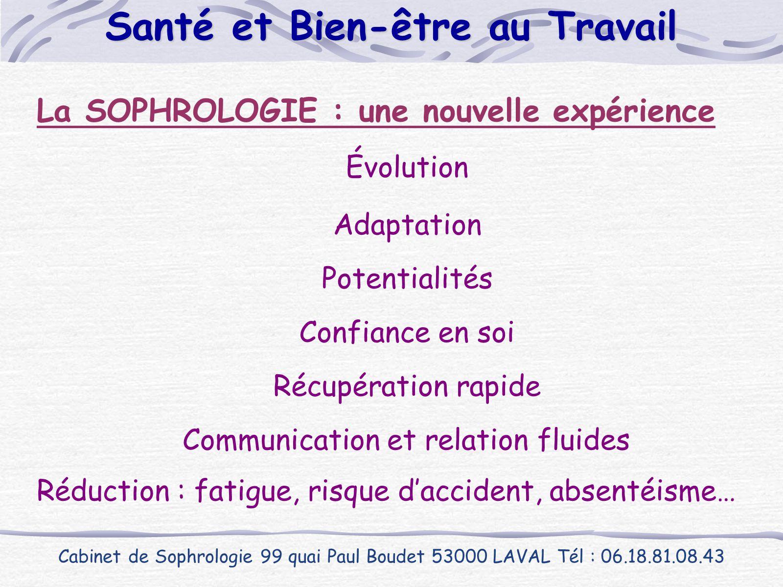La SOPHROLOGIE : une nouvelle expérience Cabinet de Sophrologie 99 quai Paul Boudet 53000 LAVAL Tél : 06.18.81.08.43 Santé et Bien-être au Travail Réd