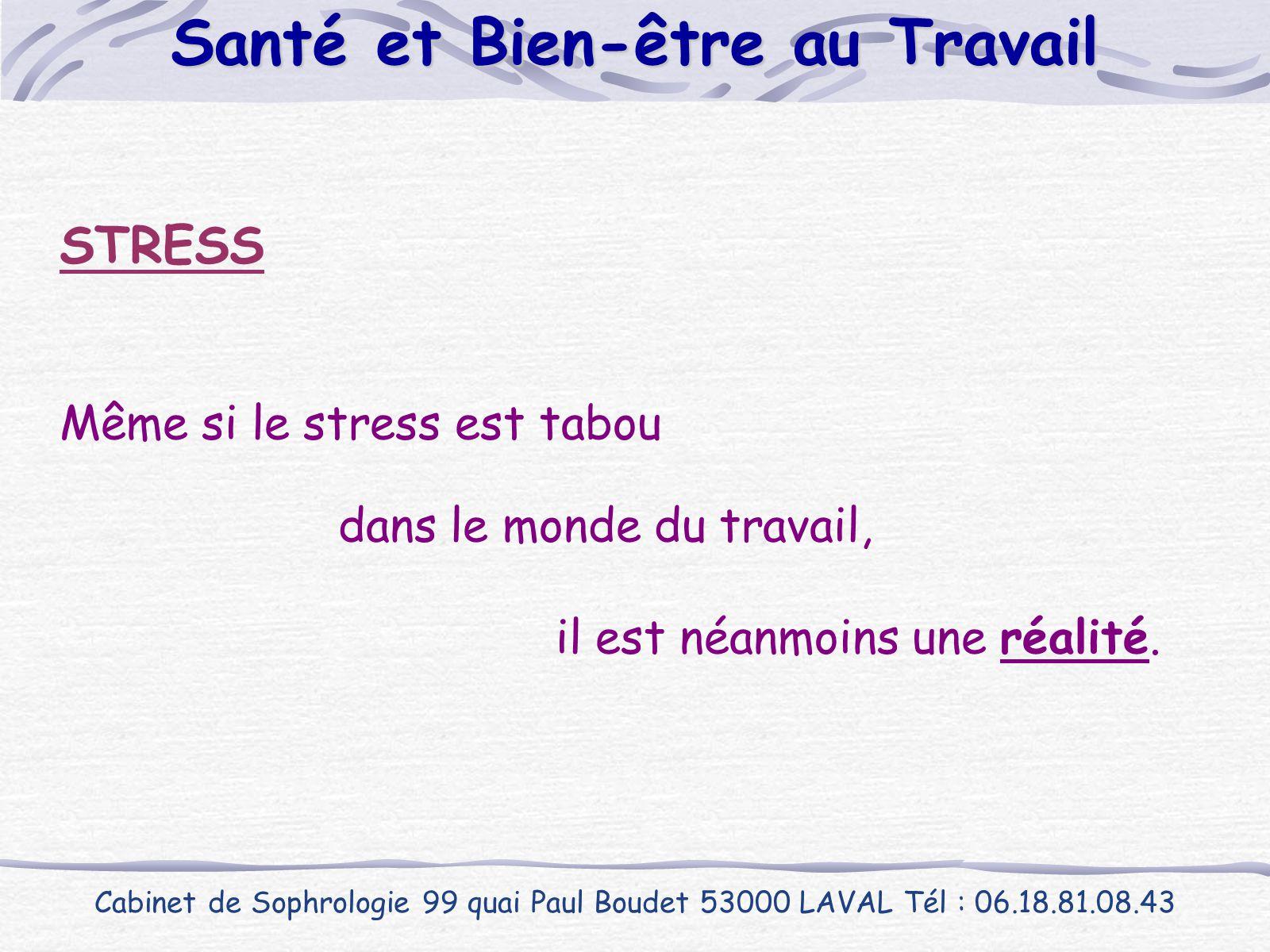 STRESS Même si le stress est tabou dans le monde du travail, il est néanmoins une réalité. Cabinet de Sophrologie 99 quai Paul Boudet 53000 LAVAL Tél