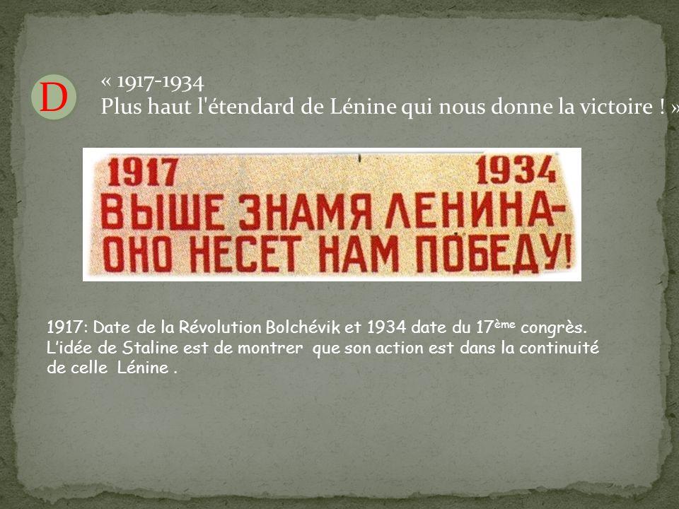 D « 1917-1934 Plus haut l'étendard de Lénine qui nous donne la victoire ! » 1917: Date de la Révolution Bolchévik et 1934 date du 17 ème congrès. L'id