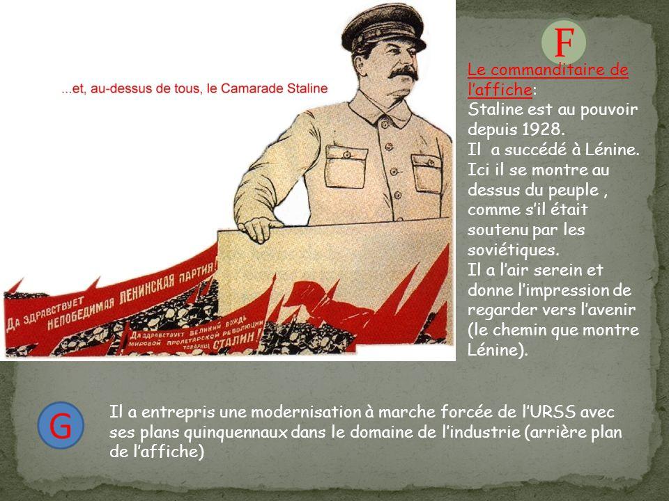 F Le commanditaire de l'affiche: Staline est au pouvoir depuis 1928. Il a succédé à Lénine. Ici il se montre au dessus du peuple, comme s'il était sou