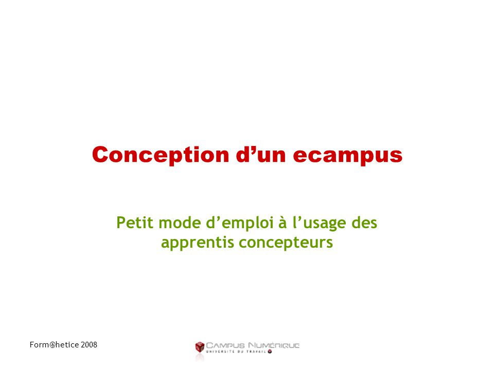 Form@hetice 2008 Conception d'un ecampus Petit mode d'emploi à l'usage des apprentis concepteurs