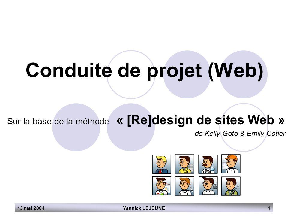 Yannick LEJEUNE113 mai 2004 Conduite de projet (Web) Sur la base de la méthode « [Re]design de sites Web » de Kelly Goto & Emily Cotler