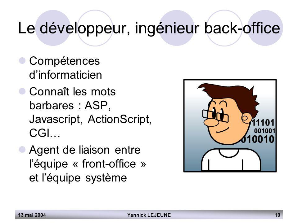 13 mai 2004Yannick LEJEUNE10 Le développeur, ingénieur back-office  Compétences d'informaticien  Connaît les mots barbares : ASP, Javascript, Action