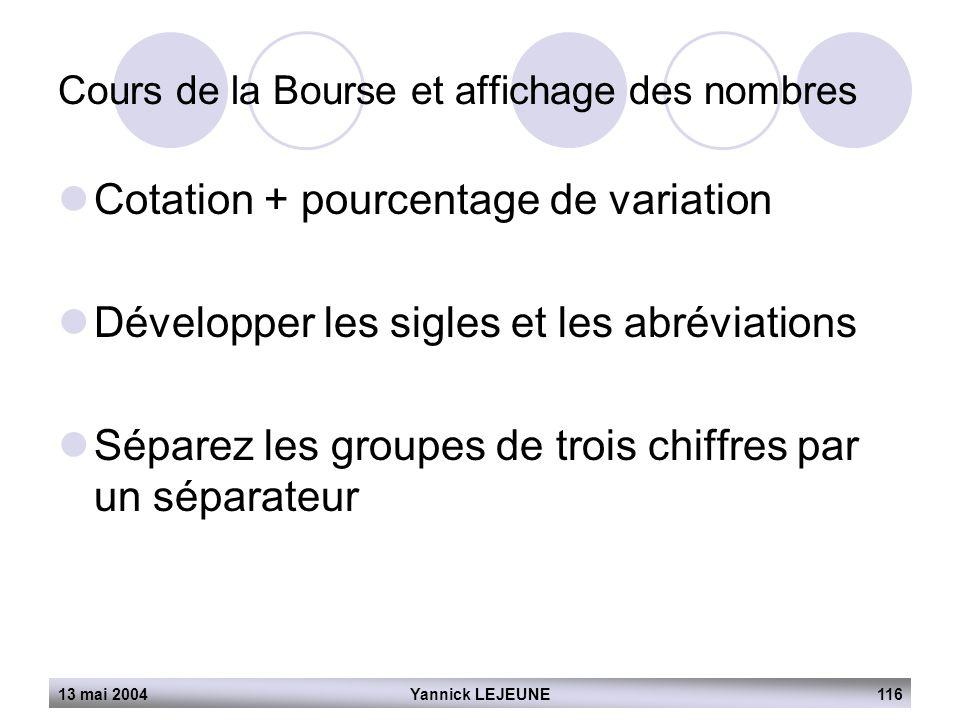 13 mai 2004Yannick LEJEUNE116 Cours de la Bourse et affichage des nombres  Cotation + pourcentage de variation  Développer les sigles et les abrévia