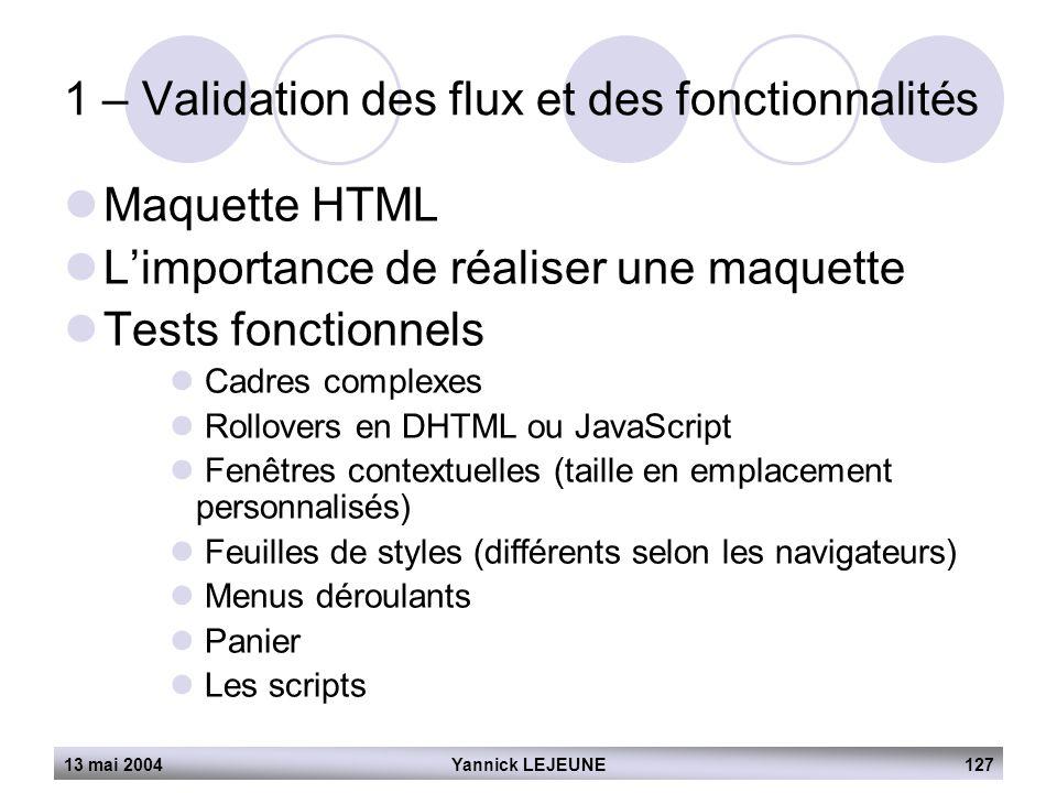 13 mai 2004Yannick LEJEUNE127 1 – Validation des flux et des fonctionnalités  Maquette HTML  L'importance de réaliser une maquette  Tests fonctionn