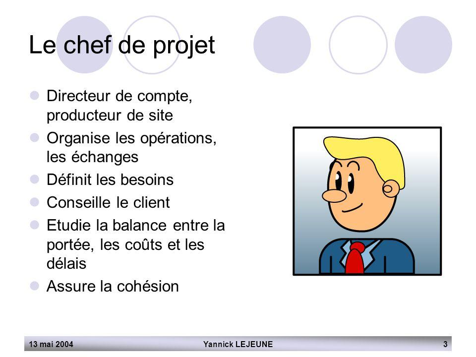 13 mai 2004Yannick LEJEUNE3 Le chef de projet  Directeur de compte, producteur de site  Organise les opérations, les échanges  Définit les besoins