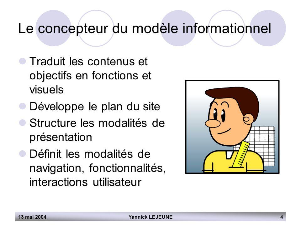 13 mai 2004Yannick LEJEUNE4 Le concepteur du modèle informationnel  Traduit les contenus et objectifs en fonctions et visuels  Développe le plan du