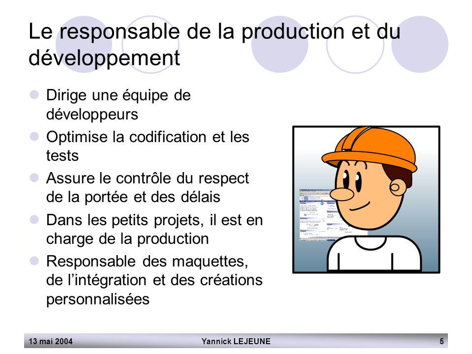 13 mai 2004Yannick LEJEUNE5 Le responsable de la production et du développement  Dirige une équipe de développeurs  Optimise la codification et les