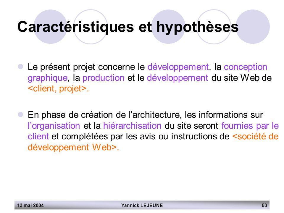 13 mai 2004Yannick LEJEUNE53 Caractéristiques et hypothèses  Le présent projet concerne le développement, la conception graphique, la production et l