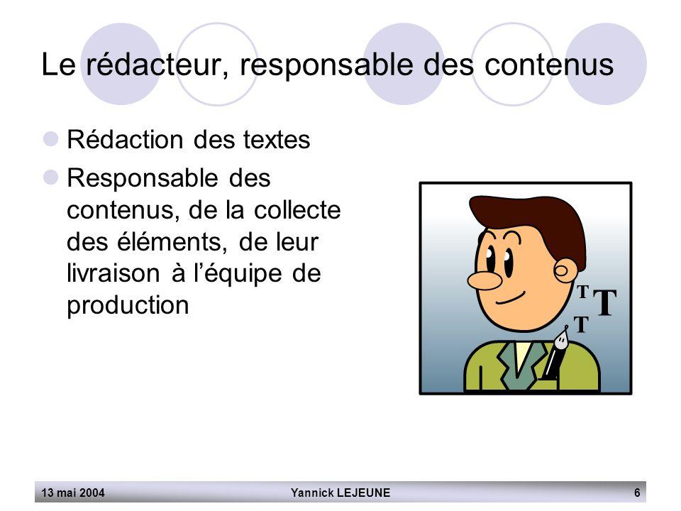 13 mai 2004Yannick LEJEUNE6 Le rédacteur, responsable des contenus  Rédaction des textes  Responsable des contenus, de la collecte des éléments, de
