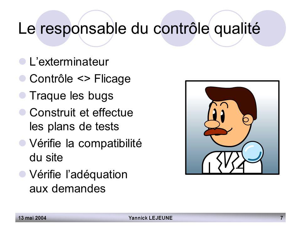 13 mai 2004Yannick LEJEUNE7 Le responsable du contrôle qualité  L'exterminateur  Contrôle <> Flicage  Traque les bugs  Construit et effectue les p