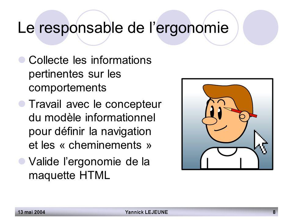 13 mai 2004Yannick LEJEUNE8 Le responsable de l'ergonomie  Collecte les informations pertinentes sur les comportements  Travail avec le concepteur d