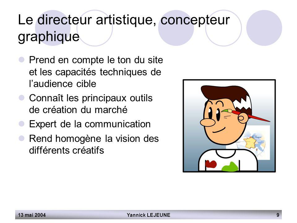 13 mai 2004Yannick LEJEUNE9 Le directeur artistique, concepteur graphique  Prend en compte le ton du site et les capacités techniques de l'audience c