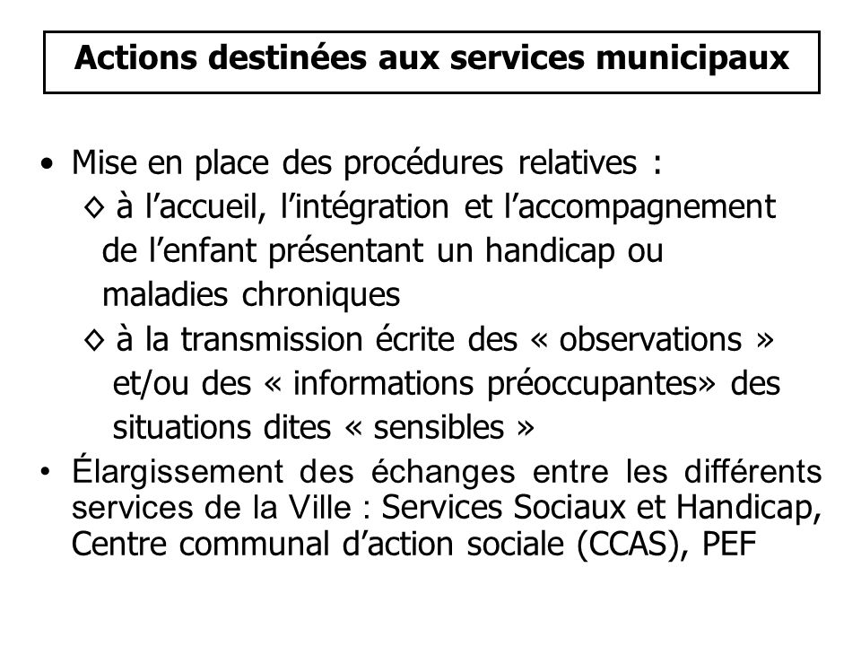 Actions destinées aux services municipaux •Mise en place des procédures relatives : ◊ à l'accueil, l'intégration et l'accompagnement de l'enfant prése