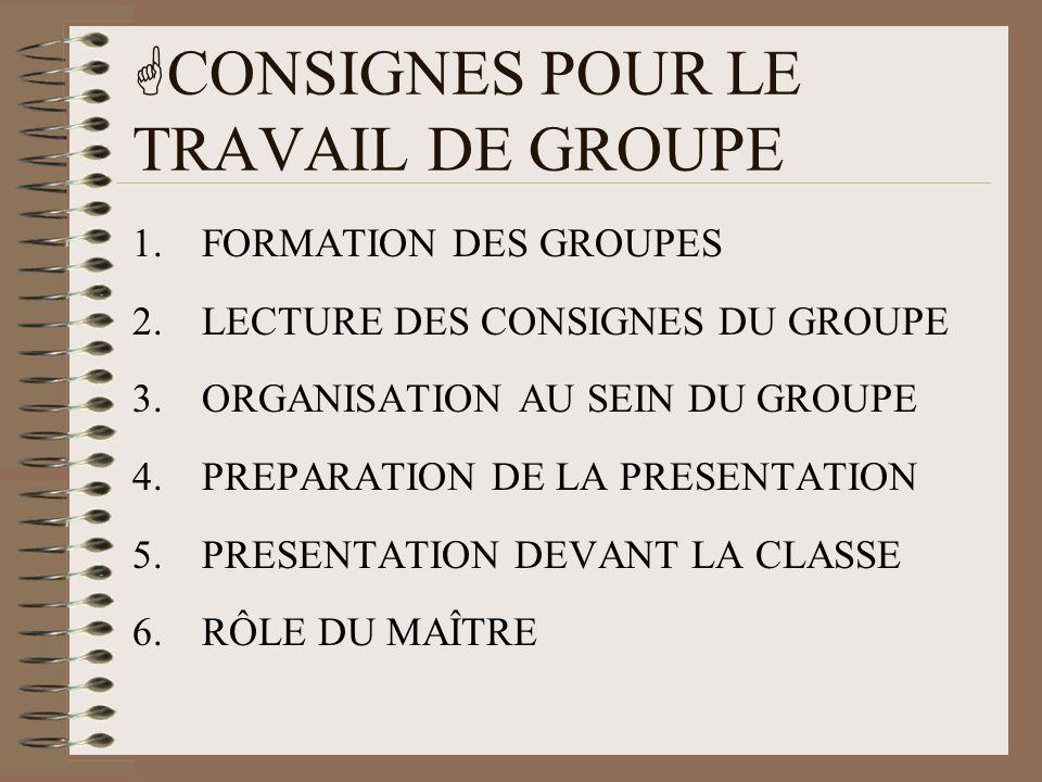  CONSIGNES POUR LE TRAVAIL DE GROUPE 1.FORMATION DES GROUPES 2.LECTURE DES CONSIGNES DU GROUPE 3.ORGANISATION AU SEIN DU GROUPE 4.PREPARATION DE LA P