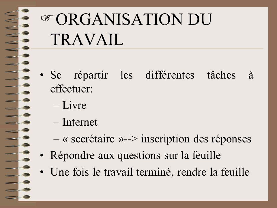  ORGANISATION DU TRAVAIL •Se répartir les différentes tâches à effectuer: –Livre –Internet –« secrétaire »--> inscription des réponses •Répondre aux