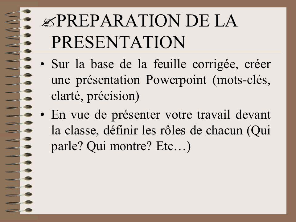  PREPARATION DE LA PRESENTATION •Sur la base de la feuille corrigée, créer une présentation Powerpoint (mots-clés, clarté, précision) •En vue de prés