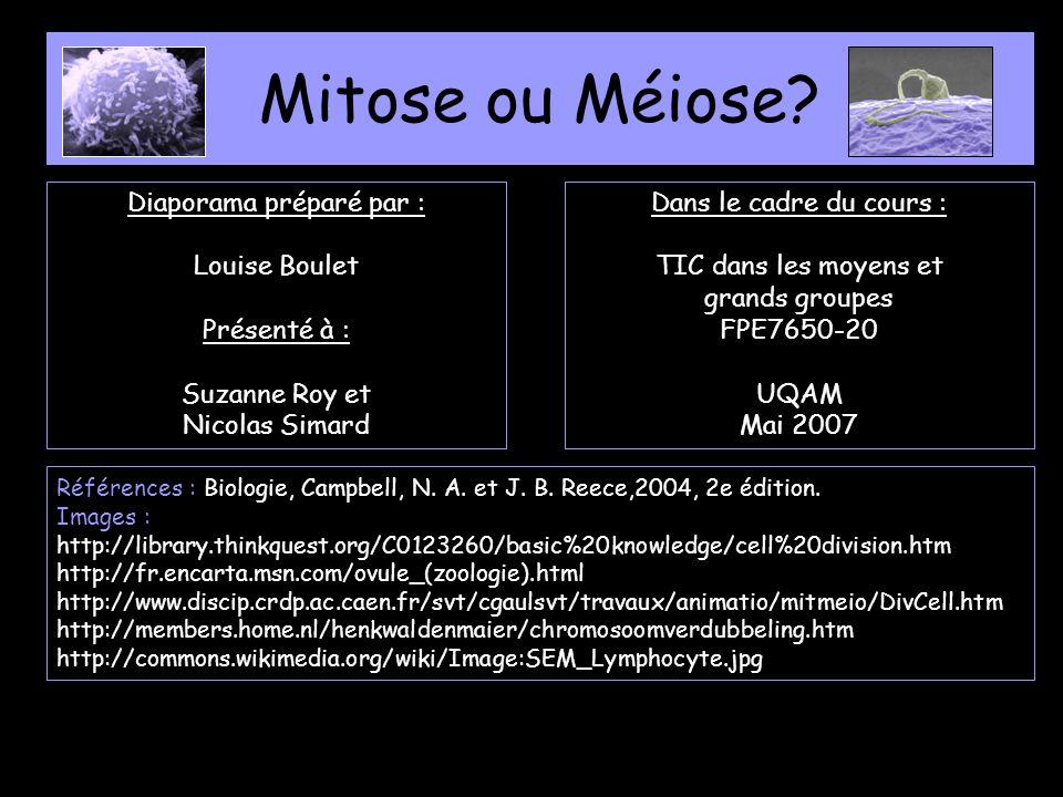 Mitose ou Méiose? Diaporama préparé par : Louise Boulet Présenté à : Suzanne Roy et Nicolas Simard Dans le cadre du cours : TIC dans les moyens et gra
