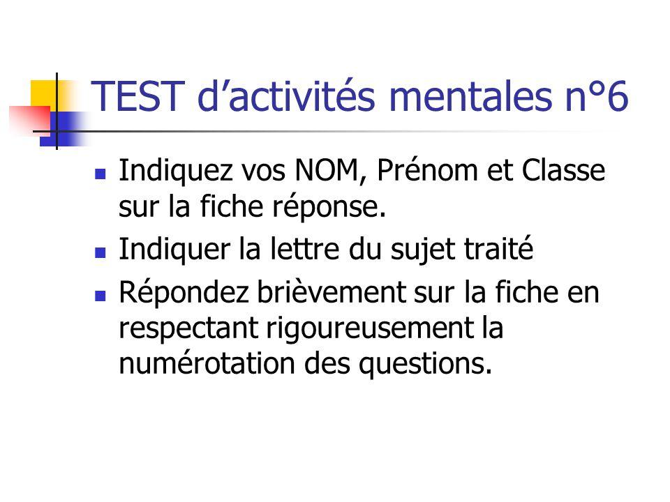 TEST d'activités mentales n°6  Indiquez vos NOM, Prénom et Classe sur la fiche réponse.  Indiquer la lettre du sujet traité  Répondez brièvement su