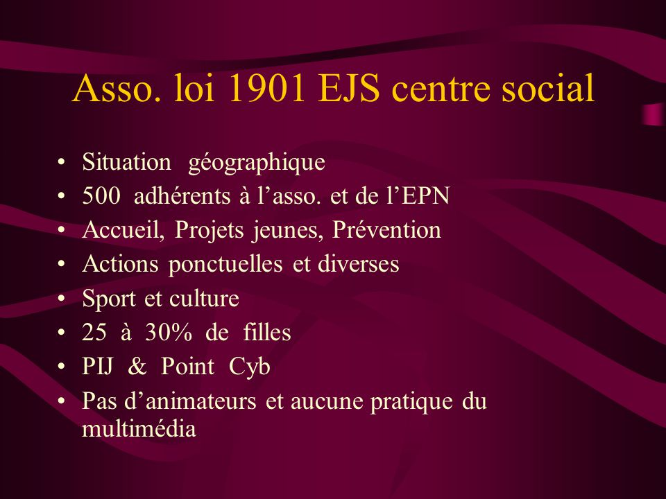 Asso. loi 1901 EJS centre social •Situation géographique •500 adhérents à l'asso. et de l'EPN •Accueil, Projets jeunes, Prévention •Actions ponctuelle